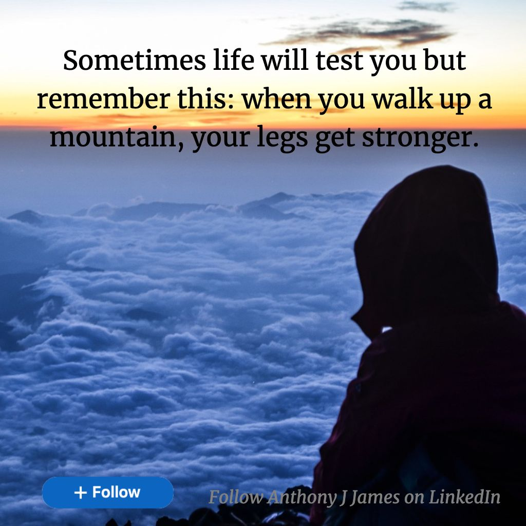 Anthony J James on LinkedIn: Sometimes life will test you but remember this: when you walk up a | 38 comments